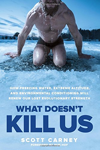 What Doesn't Kill Us: How Freezing Water, Extreme Altitude and Environmental Conditioning Will Renew Our Lost Evolutionary Strength -